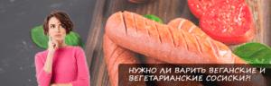 Нужно ли варить веганские и вегетарианские сосиски?